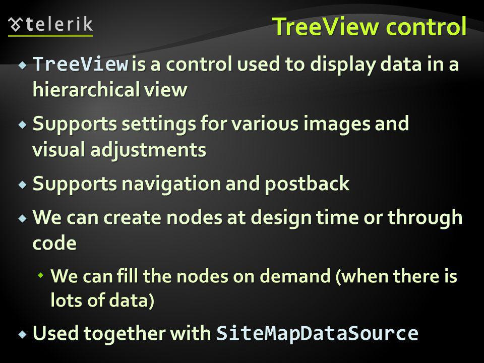 TreeView control  TreeView is a control used to display data in a hierarchical view  Supports settings for various images and visual adjustments  Supports navigation and postback  We can create nodes at design time or through code  We can fill the nodes on demand (when there is lots of data)  Used together with SiteMapDataSource
