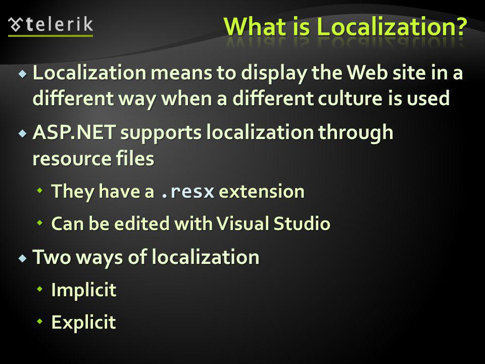  Localization means to display the Web site in a different way when a different culture is used  ASP.NET supports localization through resource files  They have a.resx extension  Can be edited with Visual Studio  Two ways of localization  Implicit  Explicit