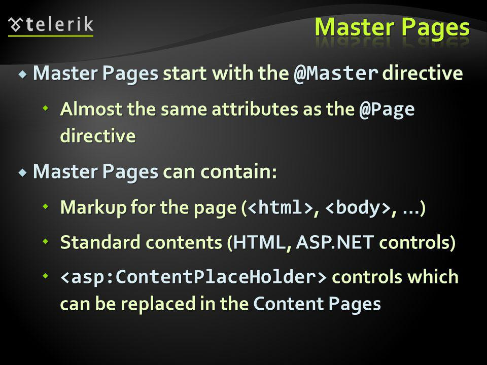  Content Pages derive the entire content and logic from their master page  Use the @Page directive with MasterPageFile attribute pointing to the Master Page  Replace a from the master page by using the control  Set the ContentPlaceHolderID property  Points to the ContentPlaceHolder from the Master Page which content we want to replace