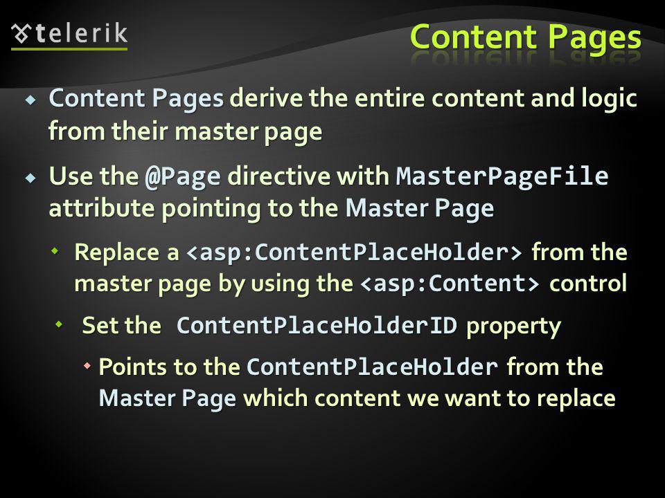  Content Pages derive the entire content and logic from their master page  Use directive with MasterPageFile attribute pointing to the Master Page  Replace a from the master page by using the control  Set the ContentPlaceHolderID property  Points to the ContentPlaceHolder from the Master Page which content we want to replace