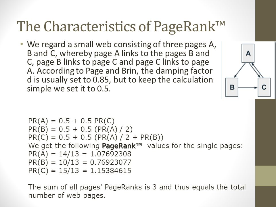 The Characteristics of PageRank™ We regard a small web consisting of three pages A, B and C, whereby page A links to the pages B and C, page B links to page C and page C links to page A.