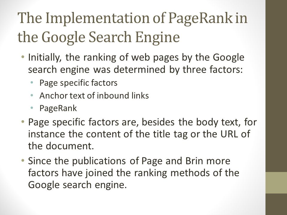 The Implementation of PageRank in the Google Search Engine Initially, the ranking of web pages by the Google search engine was determined by three factors: Page specific factors Anchor text of inbound links PageRank Page specific factors are, besides the body text, for instance the content of the title tag or the URL of the document.