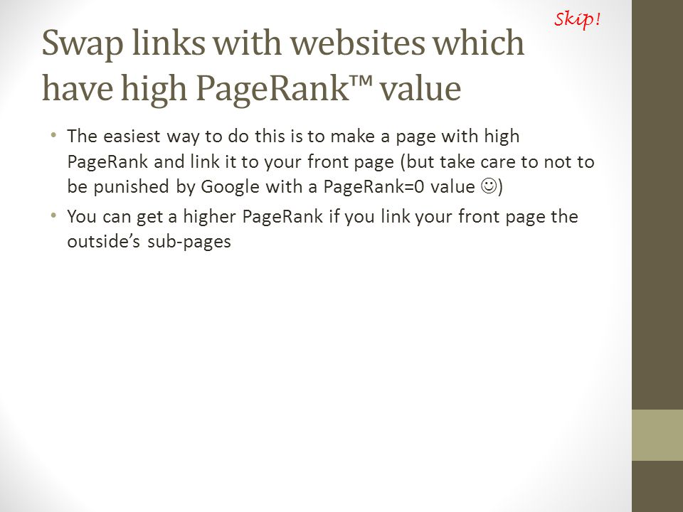 Swap links with websites which have high PageRank™ value The easiest way to do this is to make a page with high PageRank and link it to your front page (but take care to not to be punished by Google with a PageRank=0 value ) You can get a higher PageRank if you link your front page the outside's sub-pages Skip!