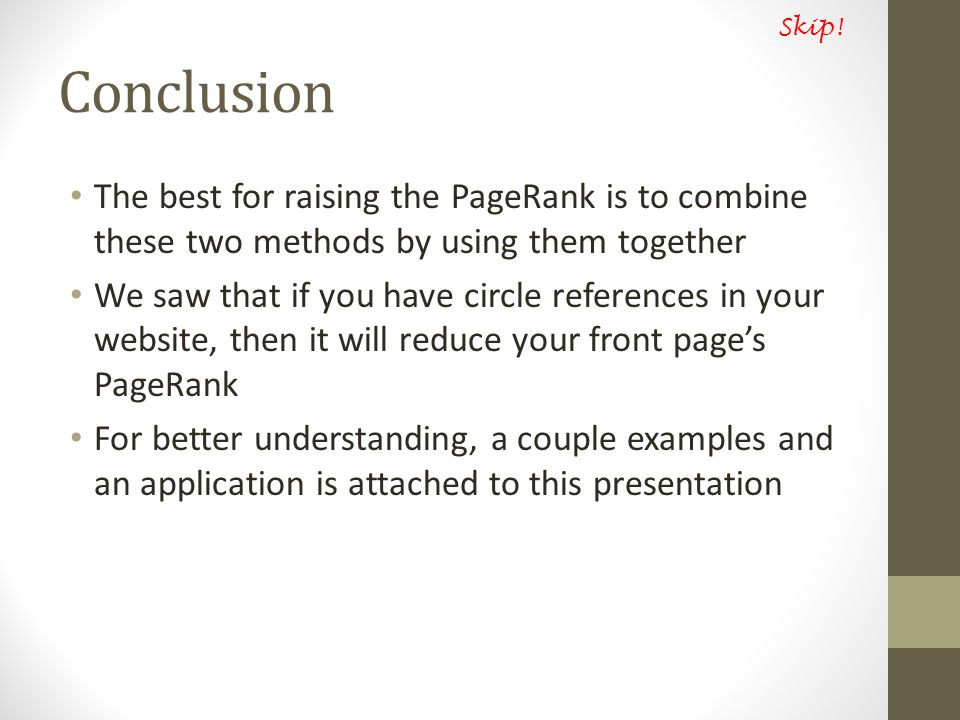 Conclusion The best for raising the PageRank is to combine these two methods by using them together We saw that if you have circle references in your website, then it will reduce your front page's PageRank For better understanding, a couple examples and an application is attached to this presentation Skip!