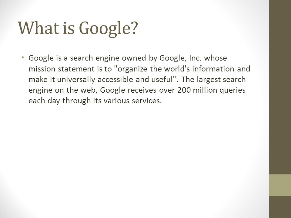 What is Google. Google is a search engine owned by Google, Inc.
