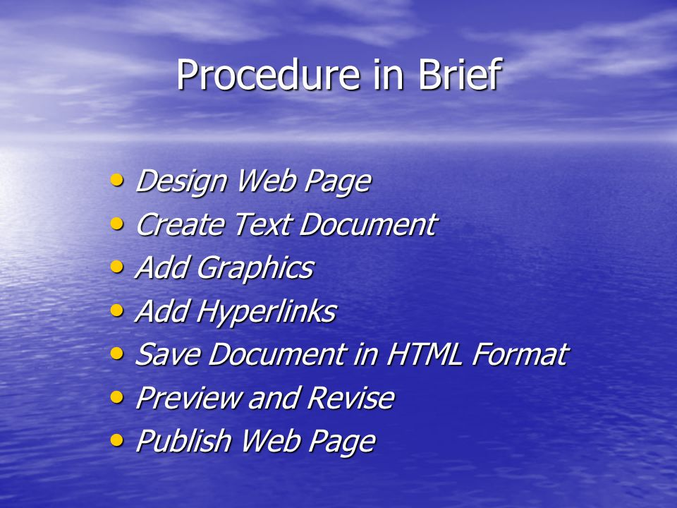 Procedure in Brief Design Web Page Design Web Page Create Text Document Create Text Document Add Graphics Add Graphics Add Hyperlinks Add Hyperlinks Save Document in HTML Format Save Document in HTML Format Preview and Revise Preview and Revise Publish Web Page Publish Web Page