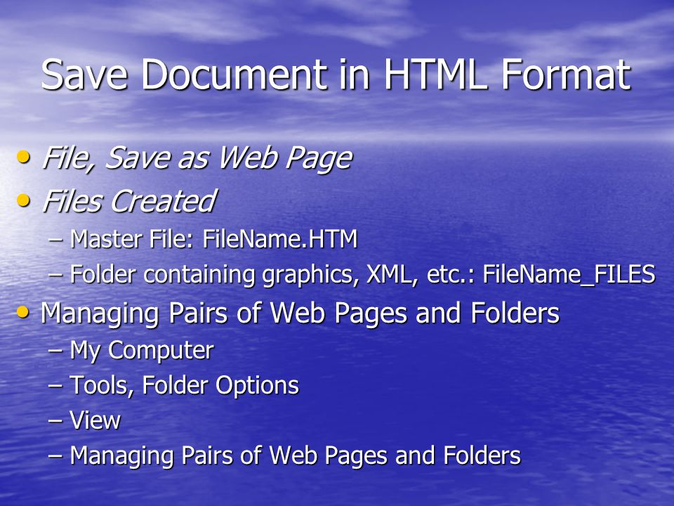 Save Document in HTML Format File, Save as Web Page File, Save as Web Page Files Created Files Created –Master File: FileName.HTM –Folder containing graphics, XML, etc.: FileName_FILES Managing Pairs of Web Pages and Folders Managing Pairs of Web Pages and Folders –My Computer –Tools, Folder Options –View –Managing Pairs of Web Pages and Folders