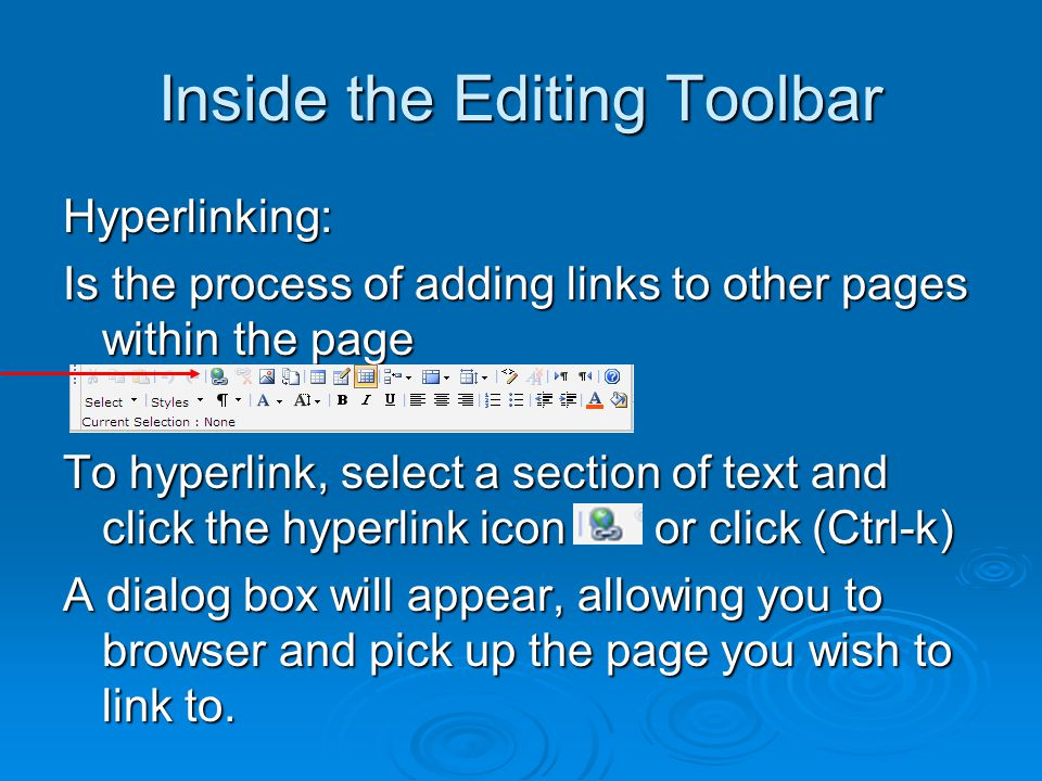 Inside the Editing Toolbar Hyperlinking: Is the process of adding links to other pages within the page To hyperlink, select a section of text and click the hyperlink icon or click (Ctrl-k) A dialog box will appear, allowing you to browser and pick up the page you wish to link to.