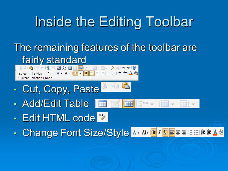 Inside the Editing Toolbar The remaining features of the toolbar are fairly standard Cut, Copy, Paste Cut, Copy, Paste Add/Edit Table Add/Edit Table Edit HTML code Edit HTML code Change Font Size/Style Change Font Size/Style
