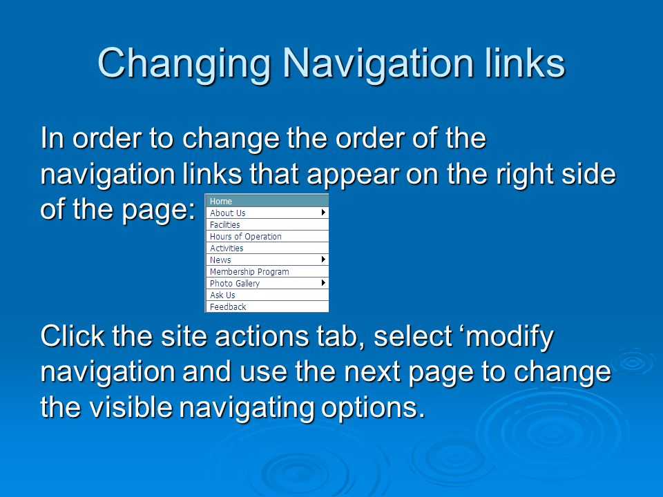 Changing Navigation links In order to change the order of the navigation links that appear on the right side of the page: Click the site actions tab, select 'modify navigation and use the next page to change the visible navigating options.