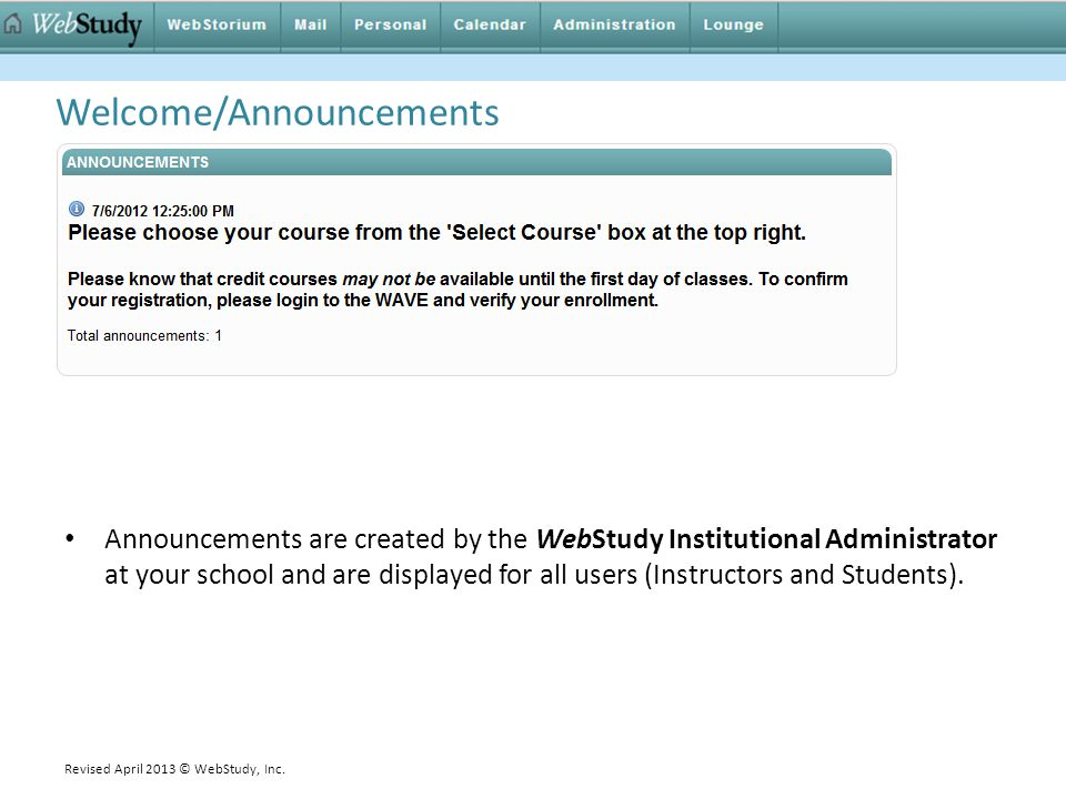 Welcome/Announcements Announcements are created by the WebStudy Institutional Administrator at your school and are displayed for all users (Instructor