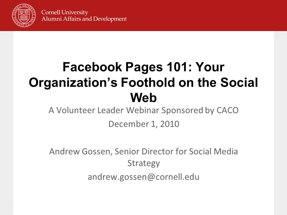 Facebook Pages 101: Your Organization's Foothold on the Social Web A Volunteer Leader Webinar Sponsored by CACO December 1, 2010 Andrew Gossen, Senior Director for Social Media Strategy andrew.gossen@cornell.edu