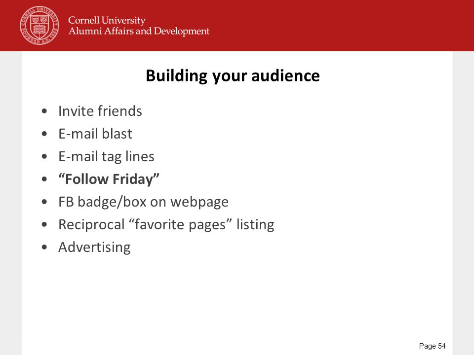 Building your audience Invite friends E-mail blast E-mail tag lines Follow Friday FB badge/box on webpage Reciprocal favorite pages listing Advertising Page 54