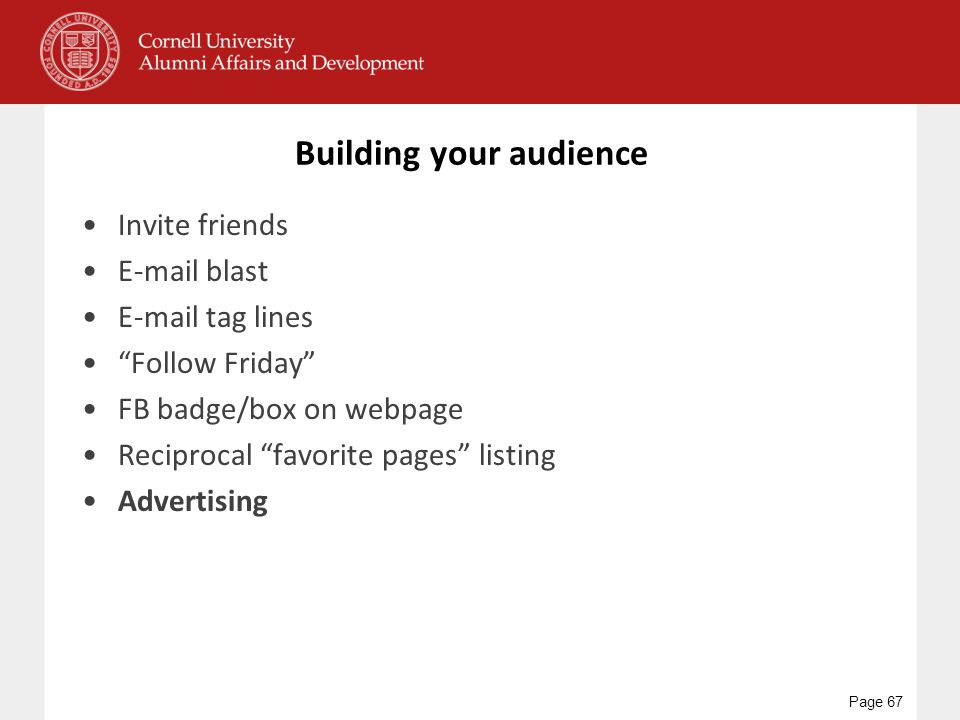 """Building your audience Invite friends E-mail blast E-mail tag lines """"Follow Friday"""" FB badge/box on webpage Reciprocal """"favorite pages"""" listing Advert"""