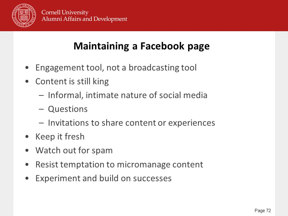 Maintaining a Facebook page Engagement tool, not a broadcasting tool Content is still king –Informal, intimate nature of social media –Questions –Invitations to share content or experiences Keep it fresh Watch out for spam Resist temptation to micromanage content Experiment and build on successes Page 72