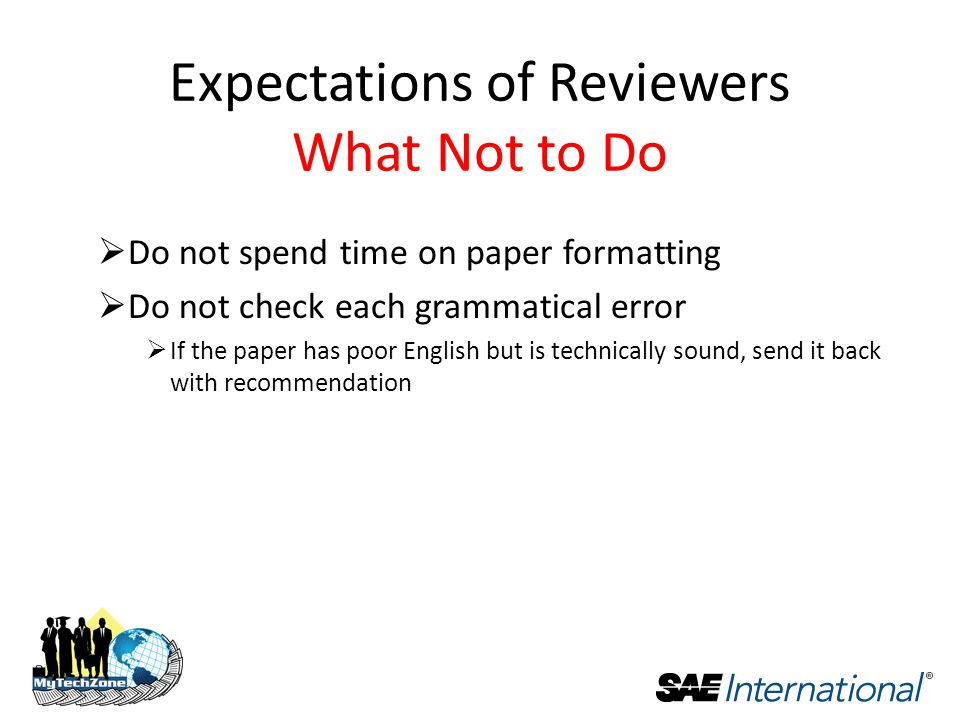  Do not spend time on paper formatting  Do not check each grammatical error  If the paper has poor English but is technically sound, send it back with recommendation Expectations of Reviewers What Not to Do