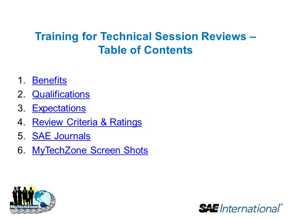 Training for Technical Session Reviews – Table of Contents 1.BenefitsBenefits 2.QualificationsQualifications 3.ExpectationsExpectations 4.Review Criteria & RatingsReview Criteria & Ratings 5.SAE JournalsSAE Journals 6.MyTechZone Screen ShotsMyTechZone Screen Shots
