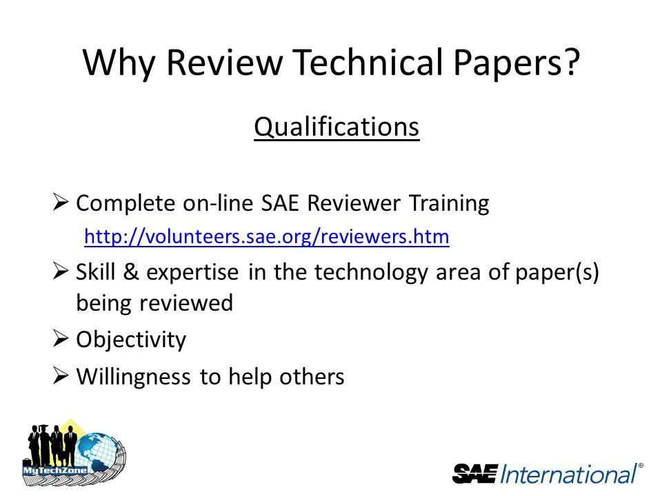 Qualifications  Complete on-line SAE Reviewer Training    Skill & expertise in the technology area of paper(s) being reviewed  Objectivity  Willingness to help others Why Review Technical Papers