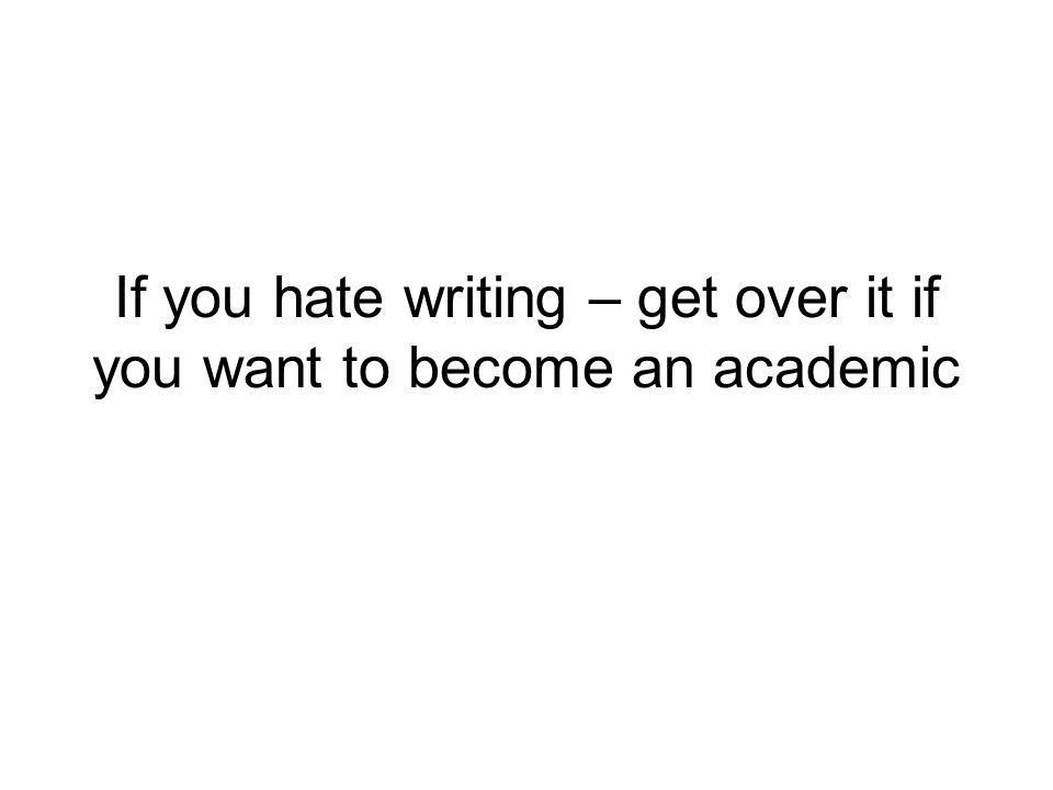 If you hate writing – get over it if you want to become an academic
