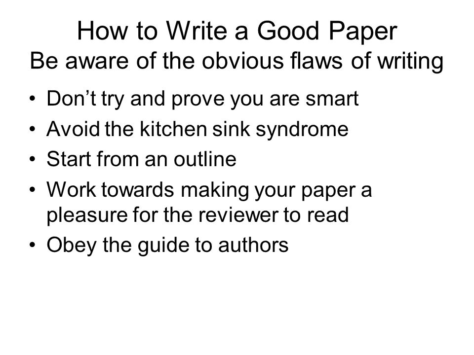 How to Write a Good Paper Be aware of the obvious flaws of writing Don't try and prove you are smart Avoid the kitchen sink syndrome Start from an outline Work towards making your paper a pleasure for the reviewer to read Obey the guide to authors