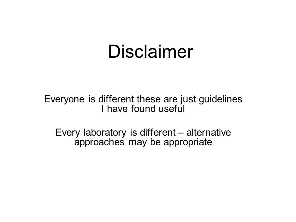 Disclaimer Everyone is different these are just guidelines I have found useful Every laboratory is different – alternative approaches may be appropriate
