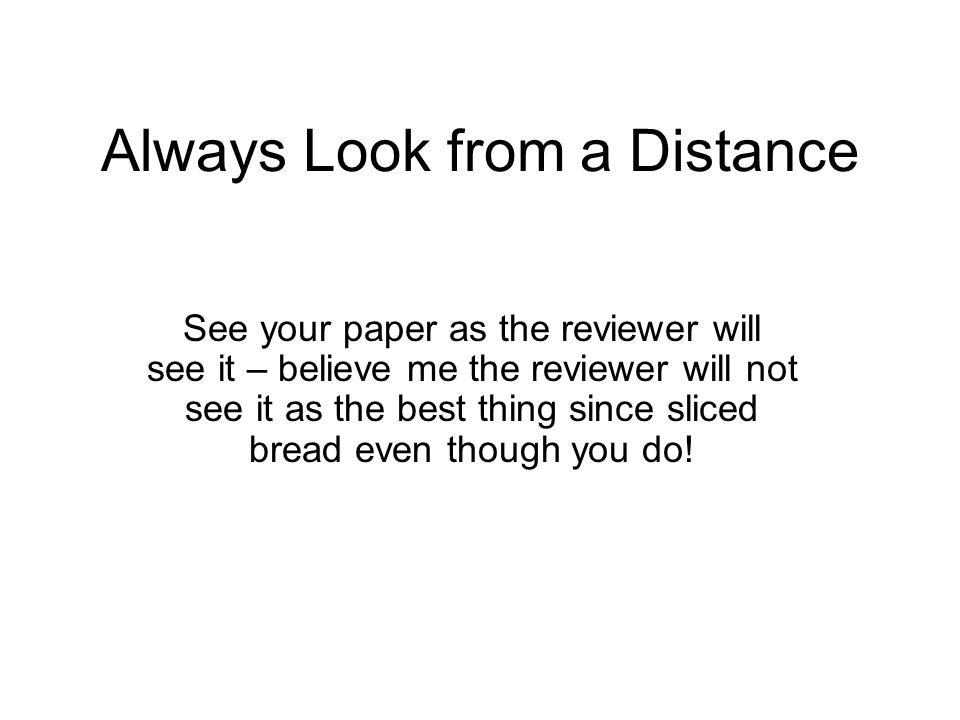 Always Look from a Distance See your paper as the reviewer will see it – believe me the reviewer will not see it as the best thing since sliced bread even though you do!