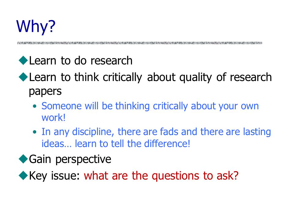 Why? uLearn to do research uLearn to think critically about quality of research papers Someone will be thinking critically about your own work! In any