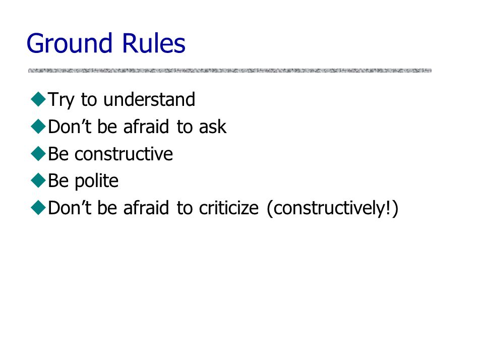Ground Rules uTry to understand uDon't be afraid to ask uBe constructive uBe polite uDon't be afraid to criticize (constructively!)