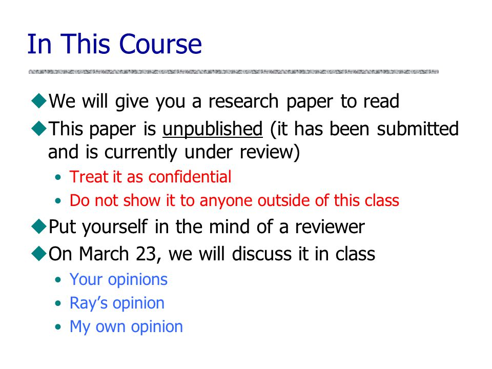 In This Course uWe will give you a research paper to read uThis paper is unpublished (it has been submitted and is currently under review) Treat it as confidential Do not show it to anyone outside of this class uPut yourself in the mind of a reviewer uOn March 23, we will discuss it in class Your opinions Ray's opinion My own opinion