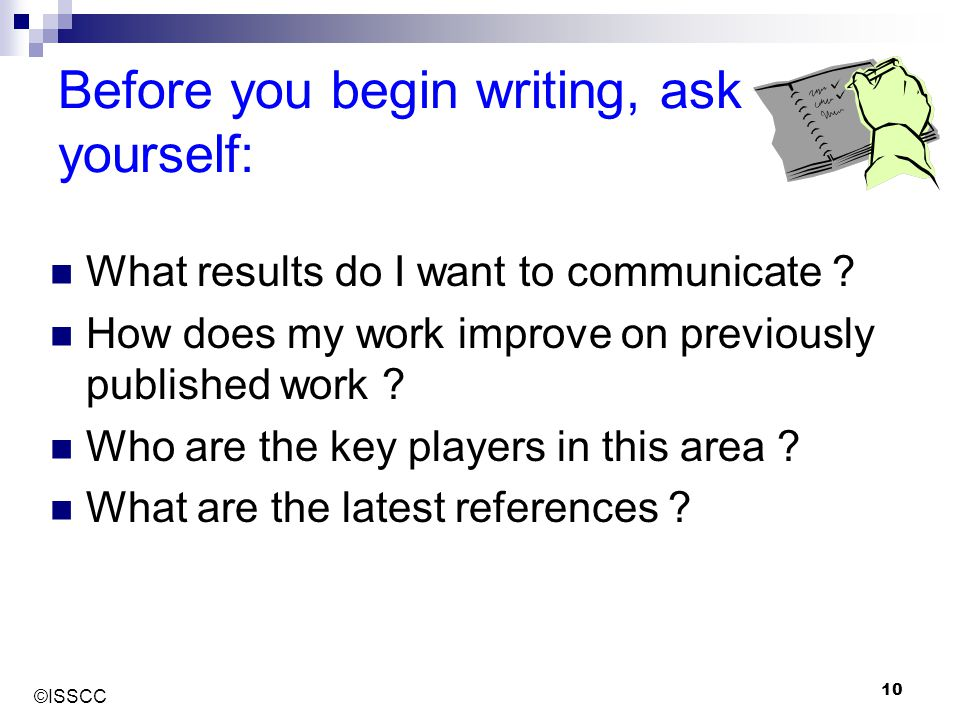 ©ISSCC 10 Before you begin writing, ask yourself: What results do I want to communicate ? How does my work improve on previously published work ? Who