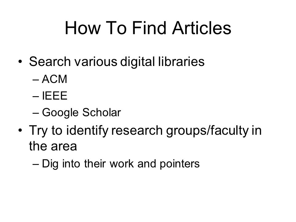How To Find Articles Search various digital libraries –ACM –IEEE –Google Scholar Try to identify research groups/faculty in the area –Dig into their w