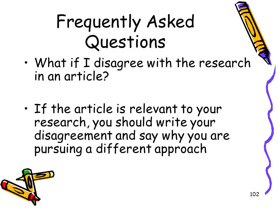 102 Frequently Asked Questions What if I disagree with the research in an article? If the article is relevant to your research, you should write your