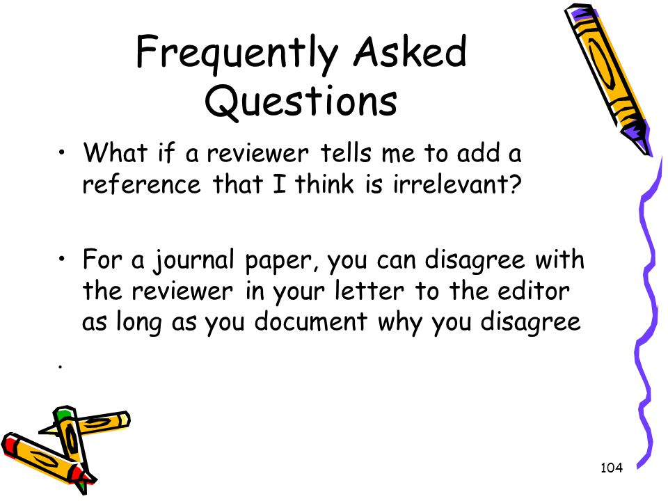 104 Frequently Asked Questions What if a reviewer tells me to add a reference that I think is irrelevant? For a journal paper, you can disagree with t
