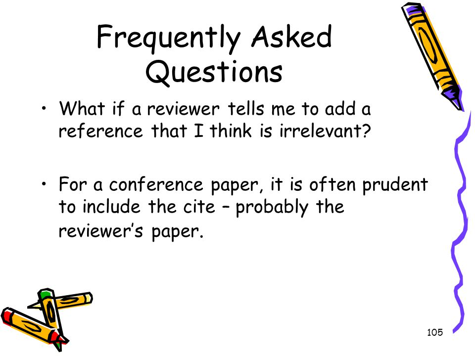 105 Frequently Asked Questions What if a reviewer tells me to add a reference that I think is irrelevant? For a conference paper, it is often prudent