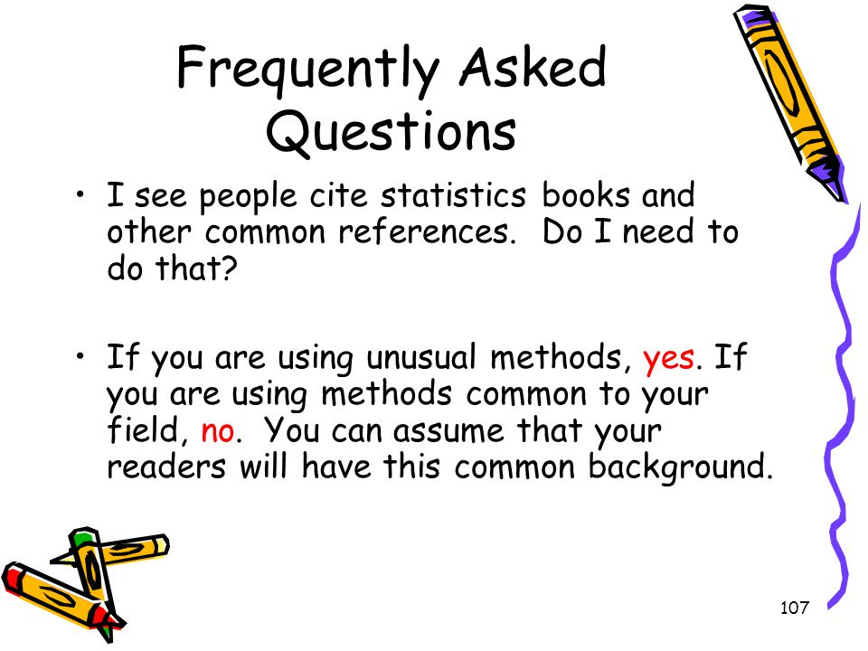 107 Frequently Asked Questions I see people cite statistics books and other common references. Do I need to do that? If you are using unusual methods,
