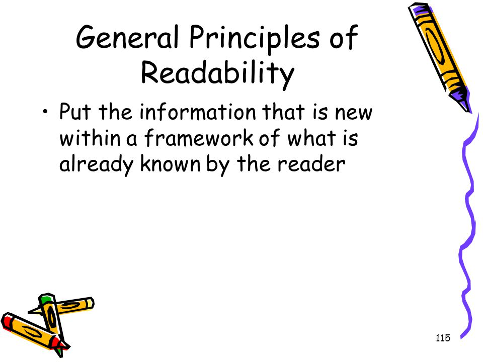 115 General Principles of Readability Put the information that is new within a framework of what is already known by the reader