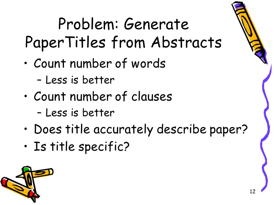 12 Problem: Generate PaperTitles from Abstracts Count number of words –Less is better Count number of clauses –Less is better Does title accurately de