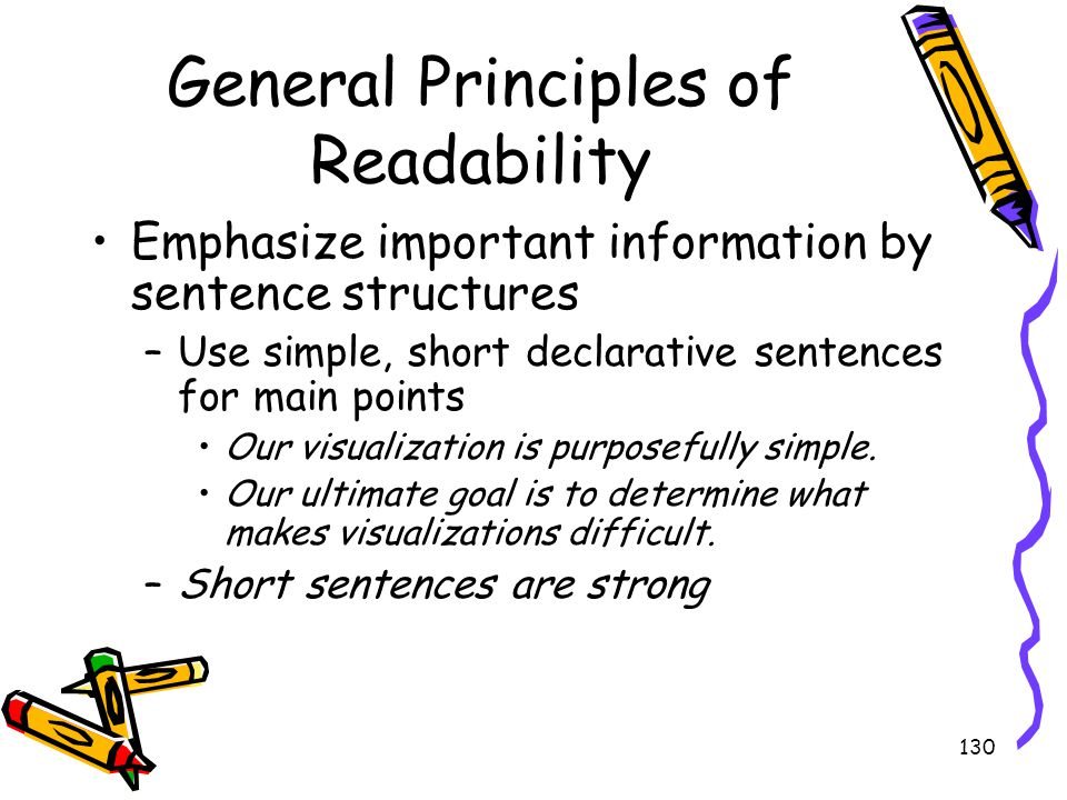130 General Principles of Readability Emphasize important information by sentence structures –Use simple, short declarative sentences for main points