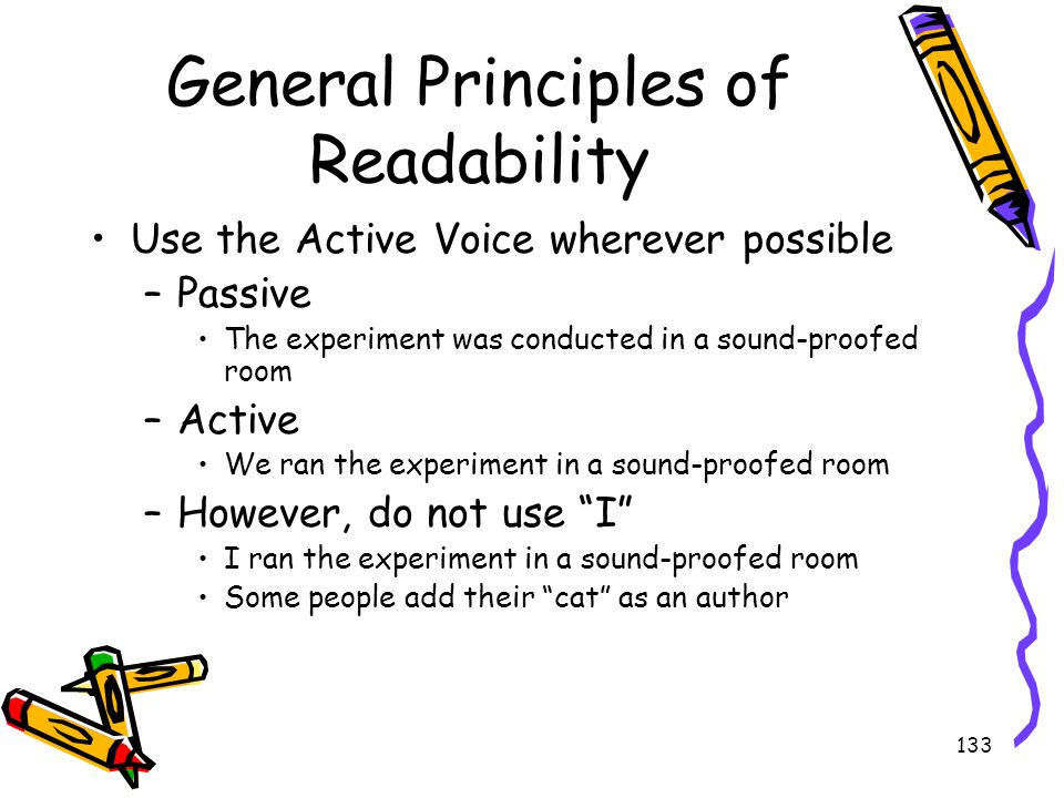 133 General Principles of Readability Use the Active Voice wherever possible –Passive The experiment was conducted in a sound-proofed room –Active We
