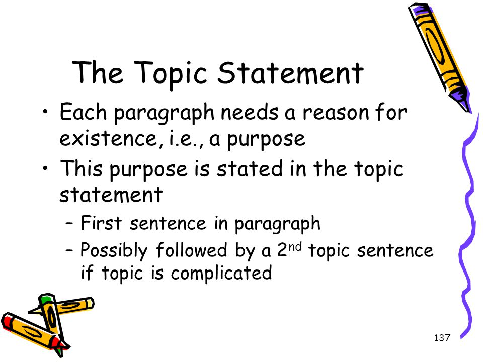 137 The Topic Statement Each paragraph needs a reason for existence, i.e., a purpose This purpose is stated in the topic statement –First sentence in