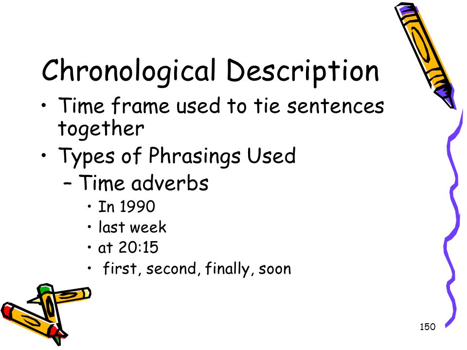 150 Chronological Description Time frame used to tie sentences together Types of Phrasings Used –Time adverbs In 1990 last week at 20:15 first, second