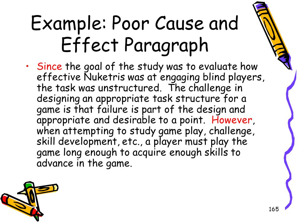 165 Example: Poor Cause and Effect Paragraph Since the goal of the study was to evaluate how effective Nuketris was at engaging blind players, the tas