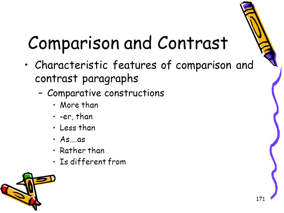 171 Comparison and Contrast Characteristic features of comparison and contrast paragraphs –Comparative constructions More than -er, than Less than As…