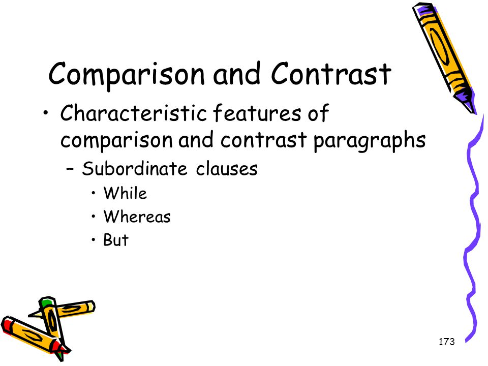 173 Comparison and Contrast Characteristic features of comparison and contrast paragraphs –Subordinate clauses While Whereas But