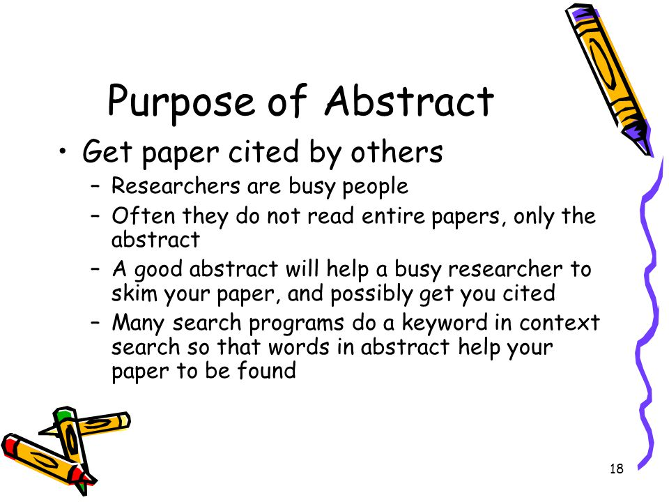 18 Purpose of Abstract Get paper cited by others –Researchers are busy people –Often they do not read entire papers, only the abstract –A good abstrac