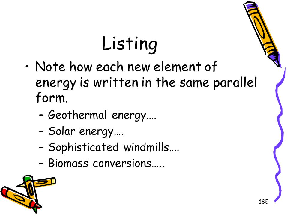 185 Listing Note how each new element of energy is written in the same parallel form. –Geothermal energy…. –Solar energy…. –Sophisticated windmills….