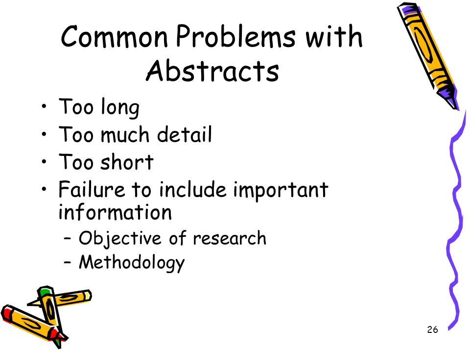 26 Common Problems with Abstracts Too long Too much detail Too short Failure to include important information –Objective of research –Methodology