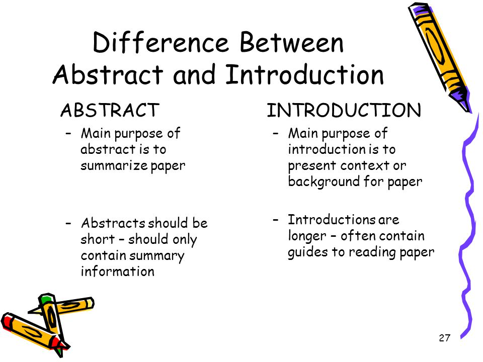 27 Difference Between Abstract and Introduction ABSTRACT –Main purpose of abstract is to summarize paper –Abstracts should be short – should only cont