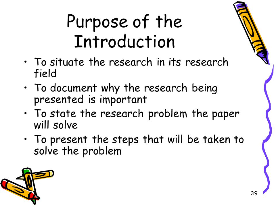 39 Purpose of the Introduction To situate the research in its research field To document why the research being presented is important To state the re