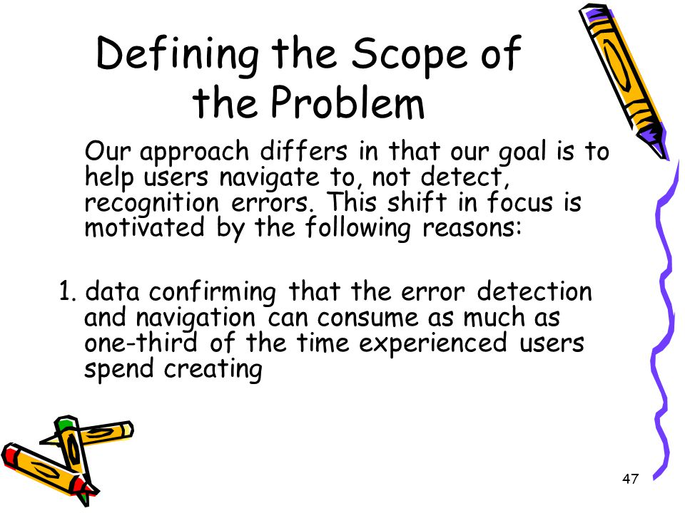 47 Defining the Scope of the Problem Our approach differs in that our goal is to help users navigate to, not detect, recognition errors. This shift in